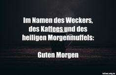 Im Namen des Weckers, des Kaffees und des heiligen Morgenmuffels:  Guten Morgen ... gefunden auf https://www.istdaslustig.de/spruch/1652 #lustig #sprüche #fun #spass