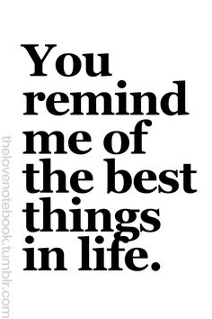 You remind me of the best things in life. Love My Man, Love Of My Life, Love You, Cute Love Quotes, Meaningful Quotes, Inspirational Quotes, Finding Love Again, The Notebook Quotes, Romance