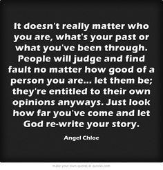 It doesn't really matter who you are, what's your past or what you've been through. People will judge and find fault no matter how good of a person you are... let them be; they're entitled to their own opinions anyways. Just look how far you've come and let God re-write your story.