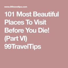 101 Most Beautiful Places To Visit Before You Die! (Part VI) 99TravelTips