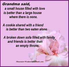 Grandma said a small house filled with love is better than a large house where there is none. A cookie shared with a friend is better than two eaten alone. A broken down sofa filled with family and friends is better than an empty throne.