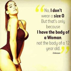"""""""No I don't wear a size 0 (majority of women don't but is a size 1, 2, 3, 4 etc not still skinnny? I do believe they are. ) """"I have the body of a woman not a 12 year old"""" (ok think back to age 12 since you've been a woman has your body looked like a 12 year old? Maybe some have but most haven't.) Point being this meme isn't negative, people are making a few words into negative opposed to being happy with themselves. I say size newborn to size whale be HAPPY it's your body flaunt it"""