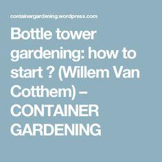 Bottle tower gardening: how to start ? (Willem Van Cotthem) – CONTAINER GARDENING