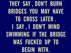 some bridges led to complete dead ends, so those bridges can burn tbh
