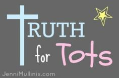 Truth for Tots~ Teaching your children to be aware of God and his love for them.