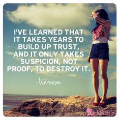 I've learned that it takes years to build up trust. and it only takes suspicion not proof to destroy it