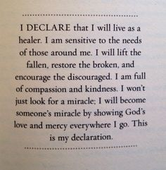 I Declare that I will live as a healer. I am sensitive to the needs of those around me. I will lift the fallen, restore the broken, and encourage the discouraged. I am full of compassion and kindness. I won't just look for a miracle, I will become someone's miracle by showing God's love and mercy everywhere I go. This is my declaration.