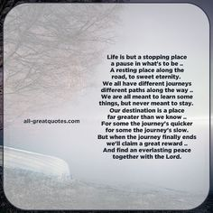 Life is but a stopping place, a pause in what's to be, a resting place along the road, to sweet eternity. We all have different journeys, different paths along the way, we are all meant to learn some things, but never meant to stay. | all-greatquotes.com #Grief #Sympathy #Poems