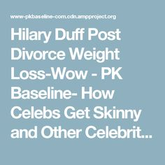 Hilary Duff Post Divorce Weight Loss-Wow - PK Baseline- How Celebs Get Skinny and Other Celebrity News