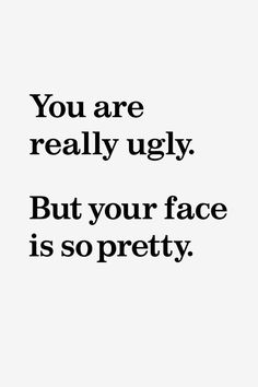 There are these kind of people everywhere. Are you pretty or ugly?