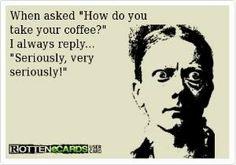When asked How do you  take your coffee?  I always reply...  Seriously, very  seriously! by diann
