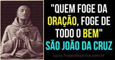 """""""Quem foge da oração, foge de todo o bem."""" São João da Cruz"""