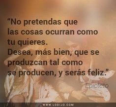 Frases de Epicteto | No pretendas que las cosas ocurran como tu quieres. Desea, más bien, que se produzcan tal como se producen, y serás feliz.