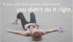 If you still look pretty afterward, you didn't do it right.