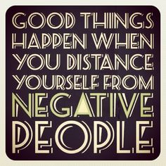<< good things happen when you distance yourself from negative people >>