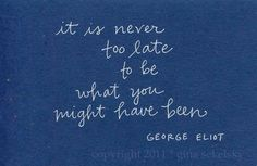 It is never too late to be what you might have been.  I actually bought this on a bookmark  *Marcy