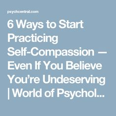 6 Ways to Start Practicing Self-Compassion — Even If You Believe You're Undeserving   World of Psychology