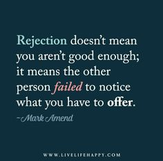 Rejection doesn't mean you aren't good enough; it means the other person failed to notice what you have to offer. - Mark Amend