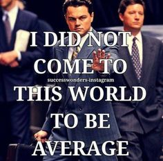 I did not come to this world to be average.
