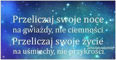 Przeliczaj swoje noce na gwiazdy, nie ciemności. Przeliczaj swoje życie na uśmiechy, nie przykrości.