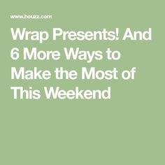 Wrap Presents! And 6 More Ways to Make the Most of This Weekend