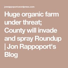 Huge organic farm under threat; County will invade and spray Roundup | Jon Rappoport's Blog