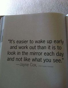 Its easier to wake up early and work out than it is to look in the mirror each day and not like what you see.