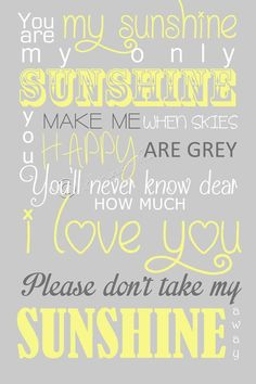 You are my only sunshine you make me happy when skies are greg. You'll never know dear how much I love you. Please don't take my sunshine away.