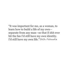 It was important for me, as a woman, to learn how to build a life of my own— separate from any man— so that if shit ever hit the fan I'd still have my identity. I'd still have my own life. Self Love Quotes, Mood Quotes, True Quotes, Quotes To Live By, Positive Quotes, Motivational Quotes, Inspirational Quotes, On My Own Quotes, Proud Of Myself Quotes