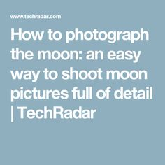 How to photograph the moon: an easy way to shoot moon pictures full of detail | TechRadar