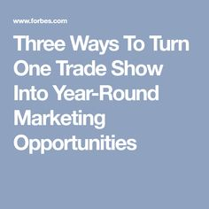 Three Ways To Turn One Trade Show Into Year-Round Marketing Opportunities