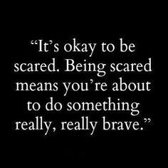 C'est normal d'avoir peur. Si tu as peur, ça signifie que tu es sur  le point d'accomplir quelque chose de très courageux.