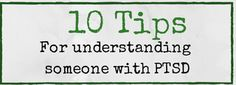 10 Tips For Understanding Someone With PTSD. Informative tip sheet to give someone to help them better understand how to help a person with PTSD from healmyptsd.com