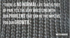 There is no normal life that is free of pain. It's the very wrestling with our problems that can be the impetus for our growth. Mister Rogers