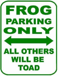 Frog parking only.  Edie you need this sign in your room!