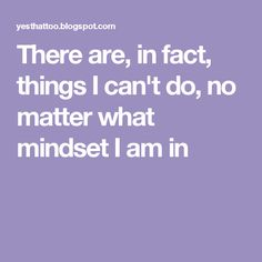 There are, in fact, things I can't do, no matter what mindset I am in