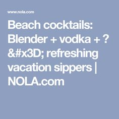 Beach cocktails: Blender + vodka + ? = refreshing vacation sippers |       NOLA.com