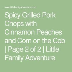 Spicy Grilled Pork Chops with Cinnamon Peaches and Corn on the Cob | Page 2 of 2 | Little Family Adventure