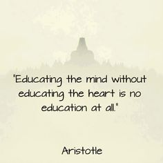 """""""Educating the mind without educating the heart is no education at all.""""-Aristotle"""