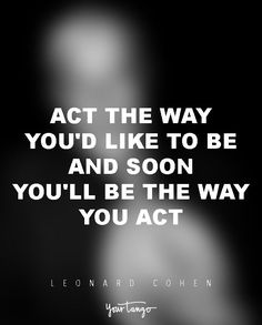"""""""Act the way you'd like to be and soon you'll be the way you act."""" — Leonard Cohen"""