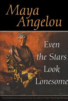 Wouldn't Take Nothing for My Journey and Even the Stars Look Lonesome | 11 Works By Maya Angelou You Must Read
