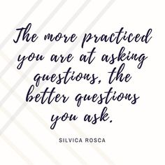 The more practiced you are at asking questions the better questions you ask. #LeadWithLove #AskQuestions #SpeakUp #careerquotes
