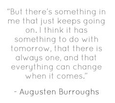 A new day and the will/strength to see it means everything. :) (Side note, I REALLY want to read Augusten Burroughs' books, because the quotes I find are awesomely written!)