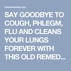 SAY GOODBYE TO COUGH, PHLEGM, FLU AND CLEANS YOUR LUNGS FOREVER WITH THIS OLD REMEDY | mustseecenter.com