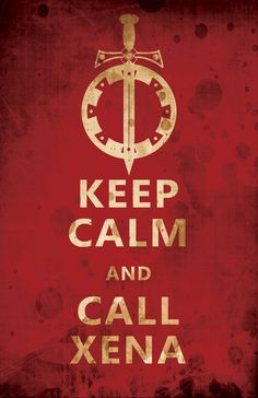 Who else would you call? Keep Calm and Call Xena by ~Ennoea on deviantART