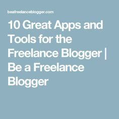 10 Great Apps and Tools for the Freelance Blogger  |  Be a Freelance Blogger