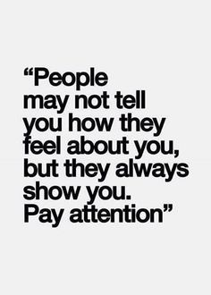 """""""People may not tell you how they feel about you, but they always show you. Pay attention"""""""