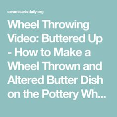 Wheel Throwing Video: Buttered Up - How to Make a Wheel Thrown and Altered Butter Dish on the Pottery Wheel | Ceramic Arts Daily