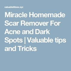 Miracle Homemade Scar Remover For Acne and Dark Spots     Valuable tips and Tricks