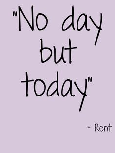 """""""No day but today"""" #Rent #Theatre #Quote"""